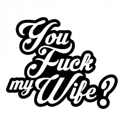 You fuck my wife ?
